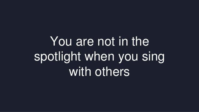 You are not in the  spotlight when you sing  with others