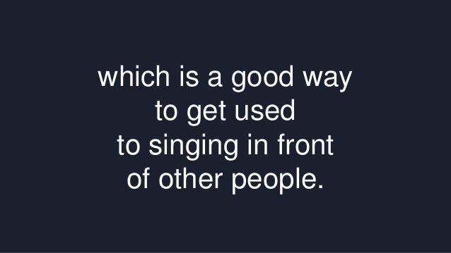 which is a good way  to get used  to singing in front  of other people.