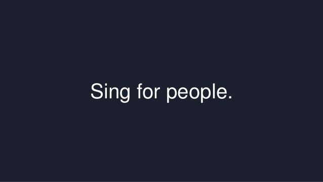Sing for people.