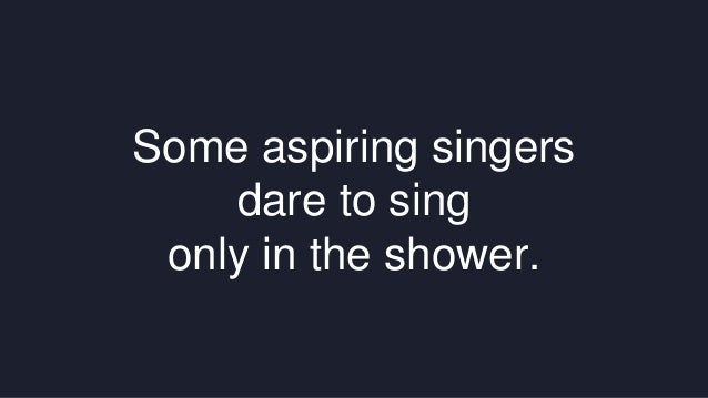 Some aspiring singers  dare to sing  only in the shower.
