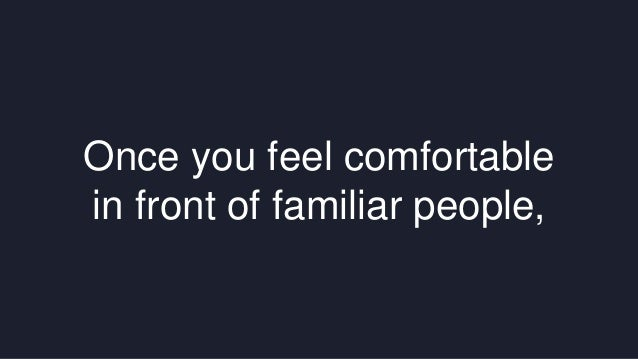 Once you feel comfortable  in front of familiar people,
