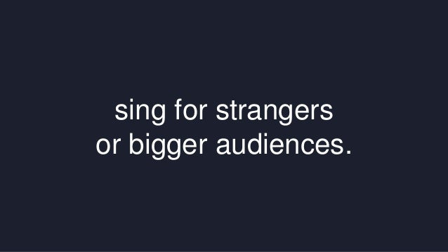 sing for strangers  or bigger audiences.