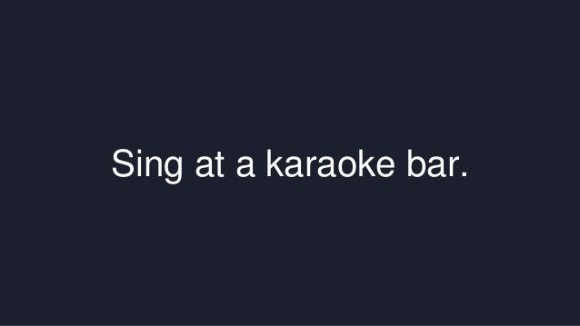 Sing at a karaoke bar.