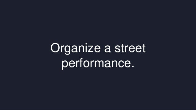 Organize a street  performance.