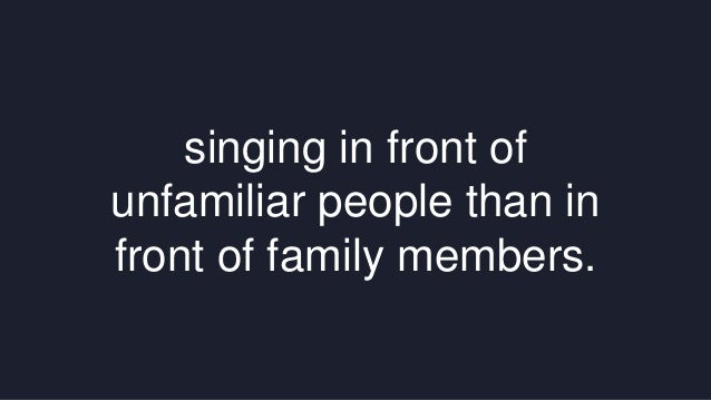 singing in front of  unfamiliar people than in  front of family members.