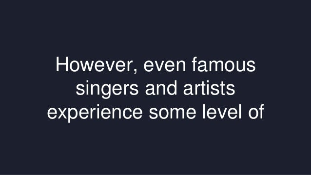 However, even famous  singers and artists  experience some level of