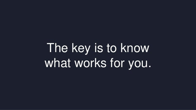 The key is to know  what works for you.