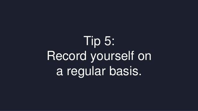 Tip 5:  Record yourself on  a regular basis.