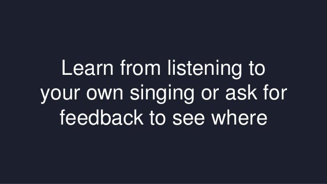 Learn from listening to  your own singing or ask for  feedback to see where