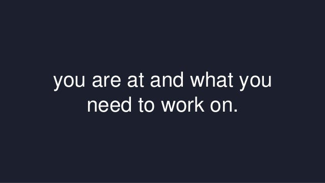 you are at and what you  need to work on.
