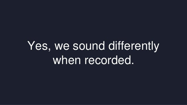 Yes, we sound differently  when recorded.