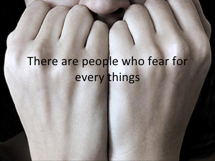 There are people who fear for every things