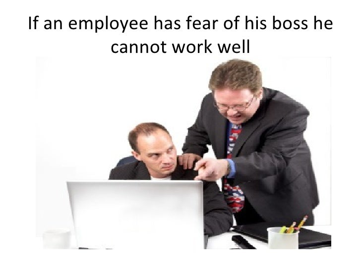 If an employee has fear of his boss he cannot work well