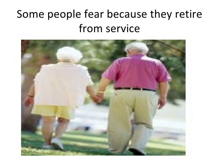 Some people fear because they retire from service