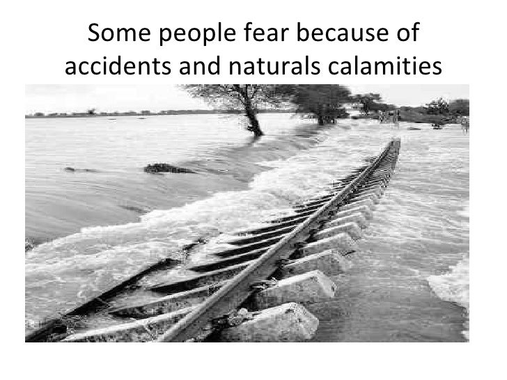 Some people fear because of accidents and naturals calamities