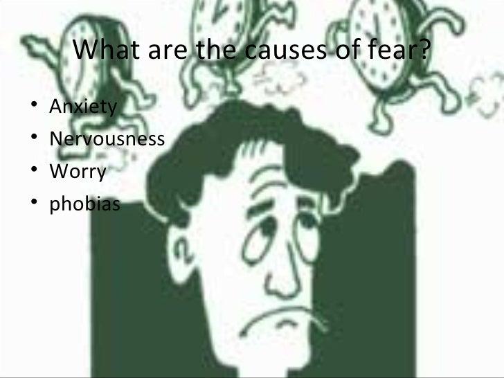 What are the causes of fear? <ul><li>Anxiety </li></ul><ul><li>Nervousness </li></ul><ul><li>Worry </li></ul><ul><li>phobi...