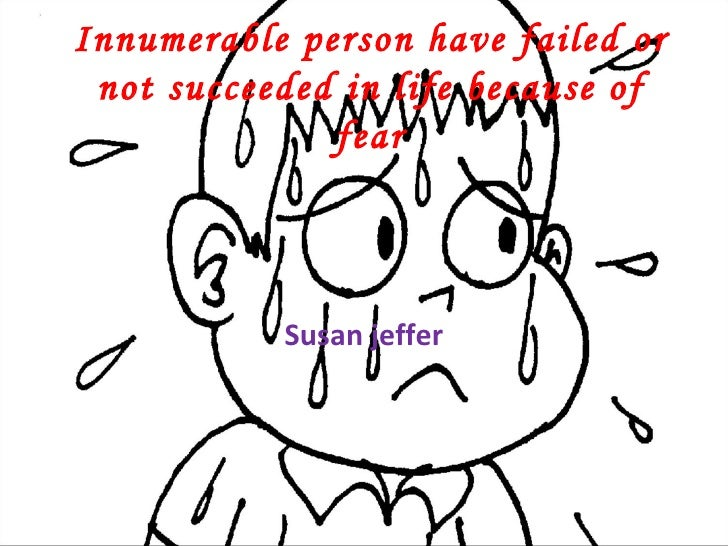Innumerable person have failed or not succeeded in life because of fear Susan jeffer