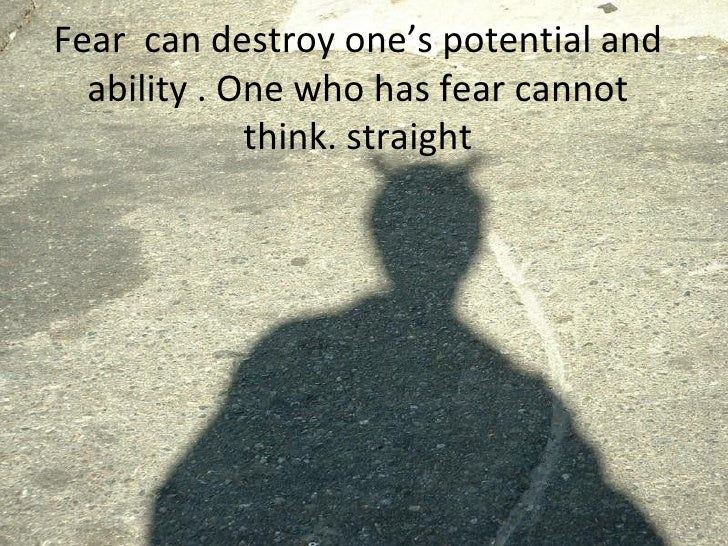 Fear  can destroy one's potential and ability . One who has fear cannot think. straight