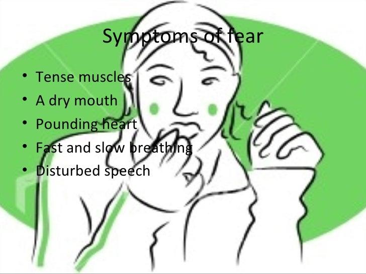 Symptoms of fear <ul><li>Tense muscles </li></ul><ul><li>A dry mouth </li></ul><ul><li>Pounding heart </li></ul><ul><li>Fa...