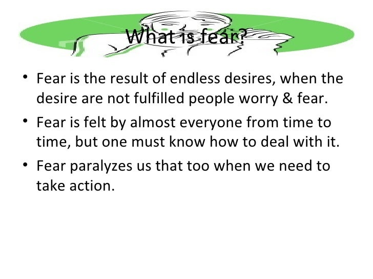 What is fear? <ul><li>Fear is the result of endless desires, when the desire are not fulfilled people worry & fear. </li><...
