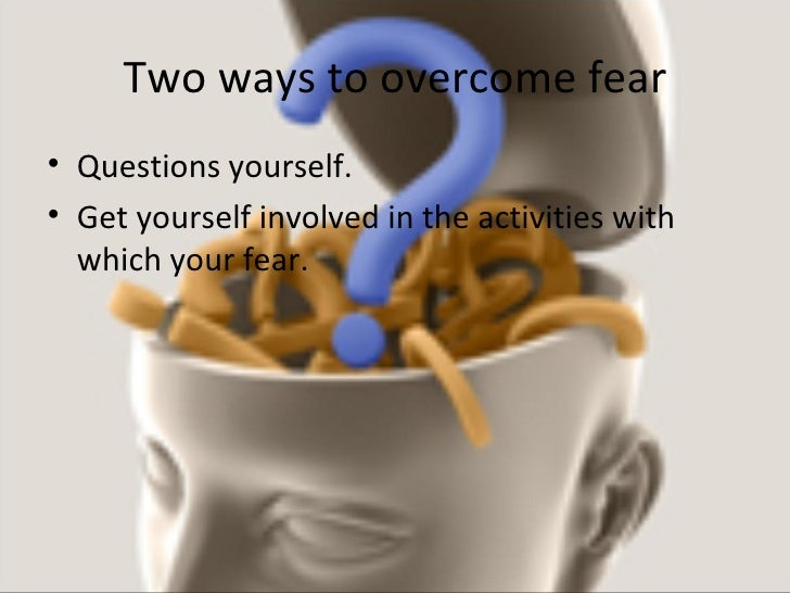 Two ways to overcome fear <ul><li>Questions yourself. </li></ul><ul><li>Get yourself involved in the activities with which...