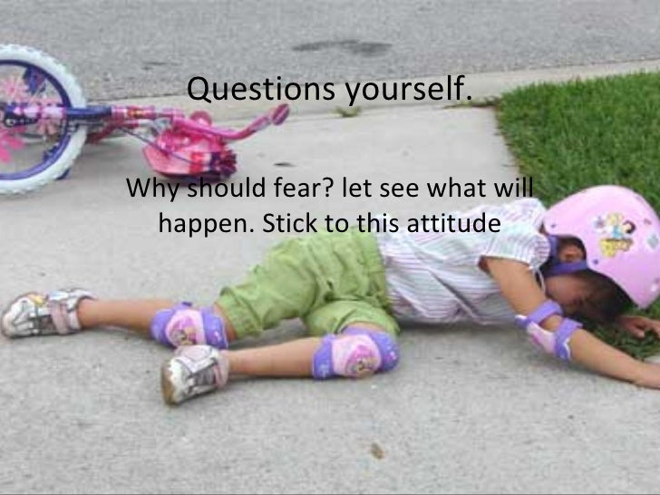 Questions yourself. Why should fear? let see what will happen. Stick to this attitude