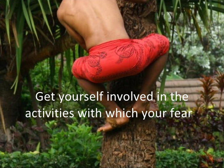 Get yourself involved in the activities with which your fear .