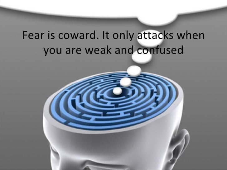 Fear is coward. It only attacks when you are weak and confused