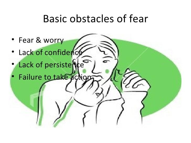 Basic obstacles of fear <ul><li>Fear & worry </li></ul><ul><li>Lack of confidence </li></ul><ul><li>Lack of persistence </...