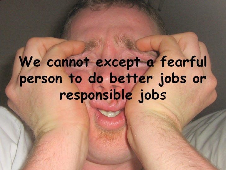 We cannot except a fearful person to do better jobs or responsible job s
