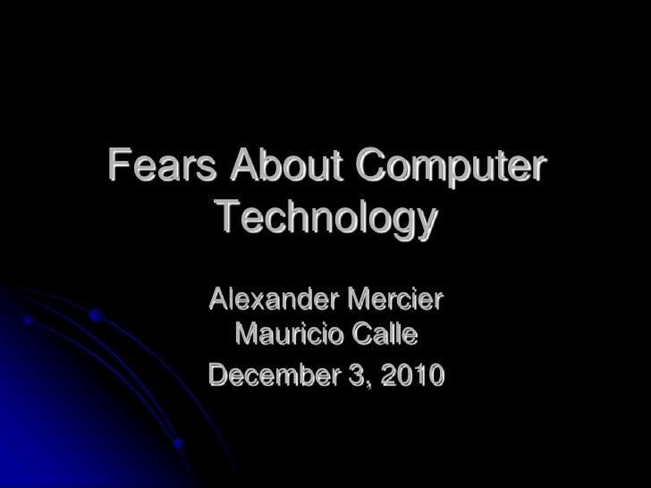 Fears About Computer Technology <br />Alexander MercierMauricio Calle<br />December 3, 2010<br />