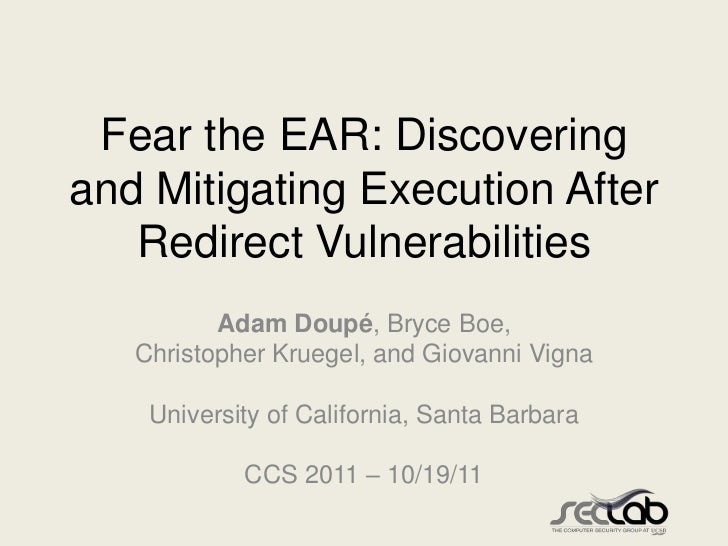 Fear the EAR: Discoveringand Mitigating Execution After   Redirect Vulnerabilities          Adam Doupé, Bryce Boe,   Chris...