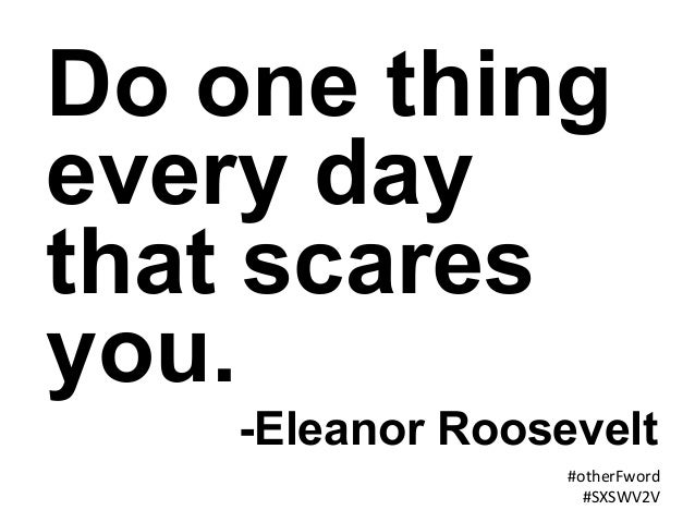 #otherFword   #SXSWV2V   Do one thing every day that scares you. -Eleanor Roosevelt