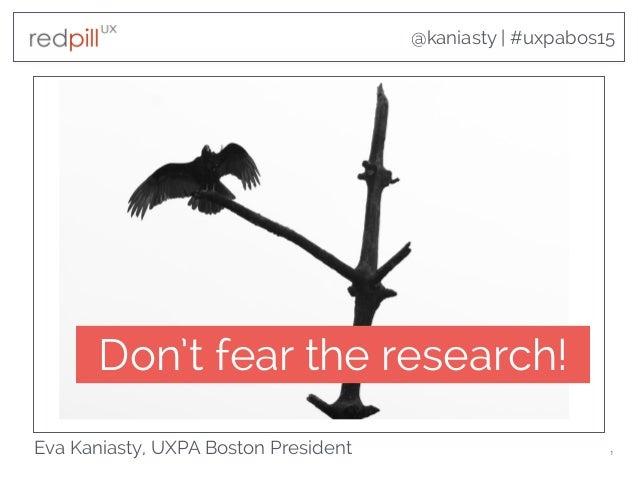 @kaniasty | #uxpabos15 Eva Kaniasty, UXPA Boston President 1 Don't fear the research!
