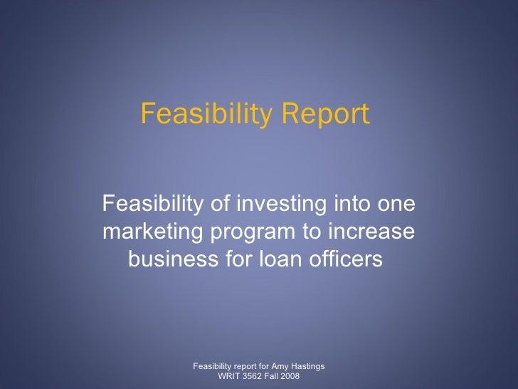 Feasibility Report  Feasibility of investing into one marketing program to increase business for loan officers  Feasibilit...