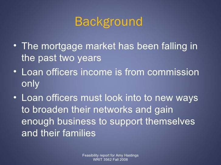Background  <ul><li>The mortgage market has been falling in the past two years </li></ul><ul><li>Loan officers income is f...