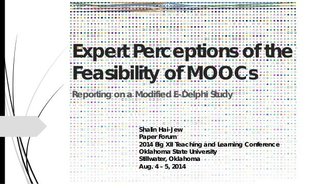Expert Perceptions of the Feasibility of MOOCs Reporting on a Modified E-Delphi Study Shalin Hai-Jew Paper Forum 2014 Big ...