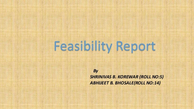 Feasibility Report By SHRINIVAS B. KOREWAR (ROLL NO:5) ABHIJEET B. BHOSALE(ROLL NO:14)
