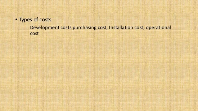 • Types of costs Development costs purchasing cost, Installation cost, operational cost