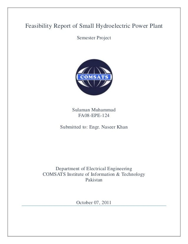 Feasibility Report of Small Hydroelectric Power Plant Semester Project Sulaman Muhammad FA08-EPE-124 Submitted to: Engr. N...