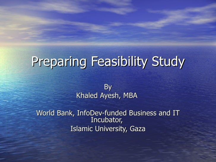Preparing Feasibility Study By Khaled Ayesh, MBA  World Bank, InfoDev-funded Business and IT Incubator,  Islamic Universit...