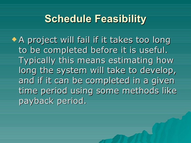 Schedule Feasibility <ul><li>A project will fail if it takes too long to be completed before it is useful. Typically this ...