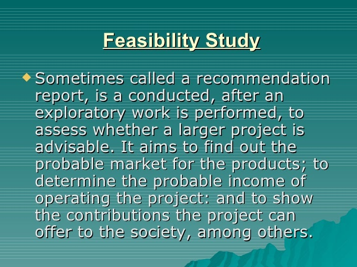 Feasibility Study <ul><li>Sometimes called a recommendation report, is a conducted, after an exploratory work is performed...