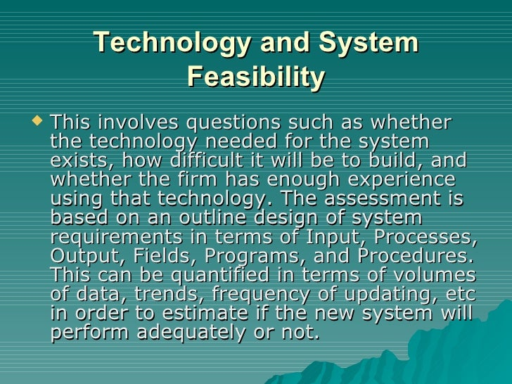 Technology and System Feasibility <ul><li>This involves questions such as whether the technology needed for the system exi...