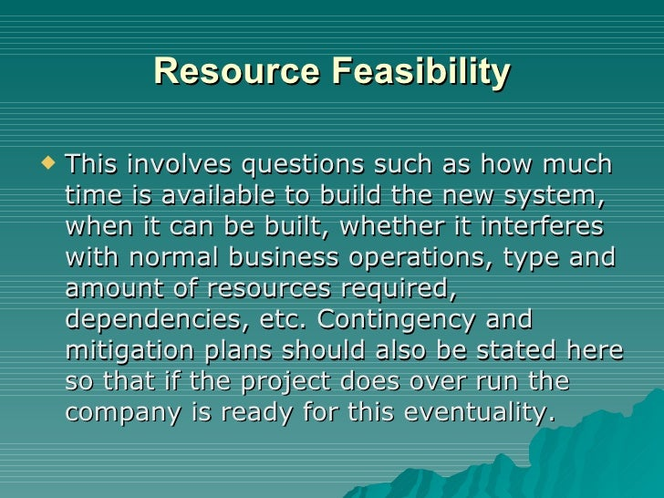 Resource Feasibility <ul><li>This involves questions such as how much time is available to build the new system, when it c...