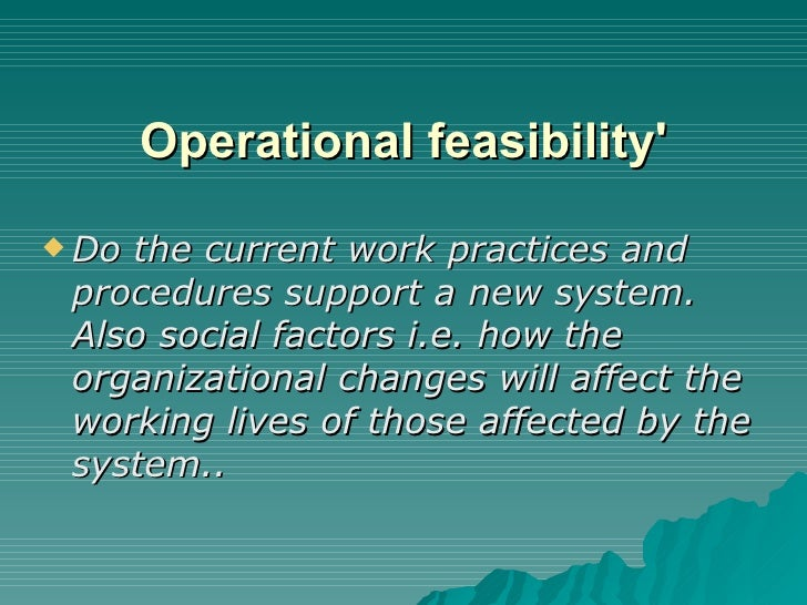 Operational feasibility'   <ul><li>Do the current work practices and procedures support a new system. Also social factors ...