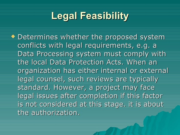 Legal Feasibility <ul><li>Determines whether the proposed system conflicts with legal requirements, e.g. a Data Processing...