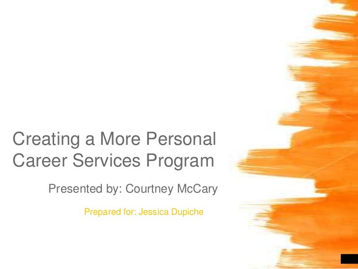 Creating a More Personal Career Services Program<br />Presented by: Courtney McCary<br />Prepared for: Jessica Dupiche<br />