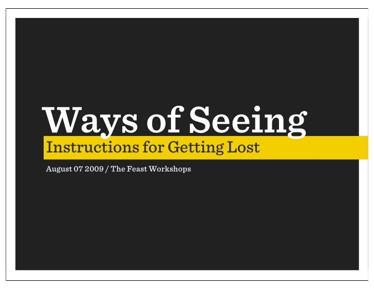 Ways of Seeing Instructions for Getting Lost August 07 2009 / The Feast Workshops