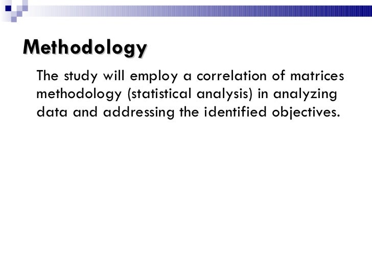 Methodology <ul><li>The study will employ a correlation of matrices methodology (statistical analysis) in analyzing data a...